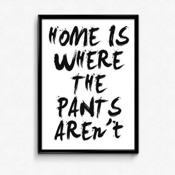 "PRINTABLE Art ""Home Is Where The Pants Aren't"" Typography Art Print Black and White Dorm Decor Home Decor"
