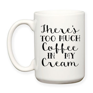 There's Too Much Coffee In My Cream - Funny Coffee Humor - Typography 15 oz Coffee Cup Coffee Mug Tea Mug Dishwasher Microwave Safe