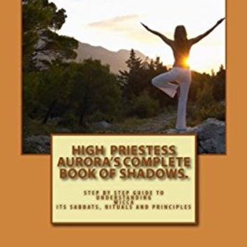 High Priestess Aurora's Complete Book of Shadows.: Step by step guide to understanding Wicca, its Sabbats, rituals and Principles