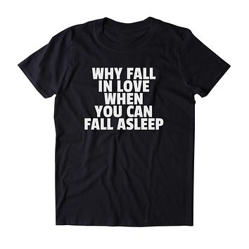 Why Fall In Love When You Can Fall Asleep Shirt Funny Sarcastic Sleeping Tired Nap Clothing Tumblr T-shirt