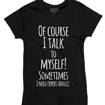 Of course i talk to myself sometimes awesome ladies women's t-shirt
