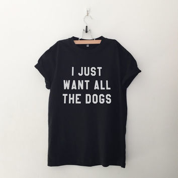 I just want all the dogs womens T-Shirt gifts girls unisex tumblr hipster grunge teens fashion girlfriends birthday christmas present