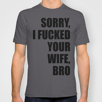 Sorry, I Fucked Your Wife, Bro T-shirt by Raunchy Ass Tees