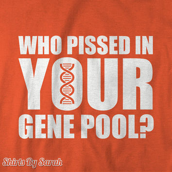 Funny Genetics Shirt - Who Pissed Gene Pool T-Shirts Genetic Science T Shirt Insult Men Women Unisex