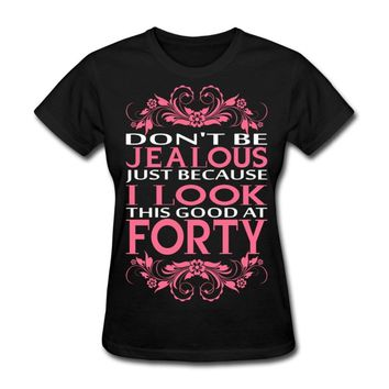 Don't Be Jealous Because I Look This Good At Forty Ladies T-Shirts
