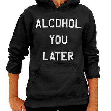 Alcohol You Later, Pullover Hoodie, Adult Unisex Hooded Sweatshirt, Party, Drinking Hoodie, College Sweater, Funny Shirt, Call you later