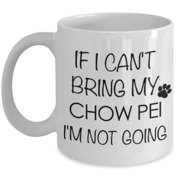 Chow Pei Dog Gift - If I Can't Bring My Chow Pei I'm Not Going Mug Ceramic Coffee Cup