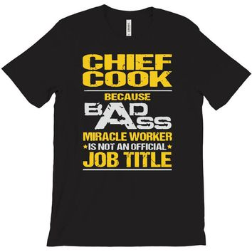 chief cook because badass miracle worker isn't an official job title T-Shirt