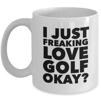 Golfer Gifts I Just Freaking Love Golf Okay Funny Mug Ceramic Coffee Cup