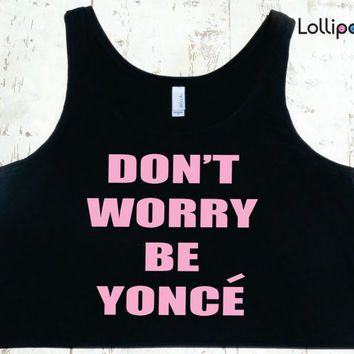 Don't Worry Be Yonce  Boxy Tank Women.  Beoyonce Crop Top. Celine Paris Inspired. Beyonce Bow down Tour.Queen Bey.Drunk in love. Flawless