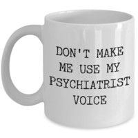 Coffee Mug Gift For A Psychiatrist - Don't Make Me Use Psychiatrist Voice Ceramic Coffee Cup