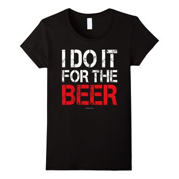 I Do It for The Beer Shirt - Funny Workout Shirts