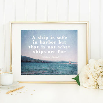 Quote print, a ship is safe in harbor not what ships are for, ocean photography, sailboat, inspirational, wall art home decor, William Shedd