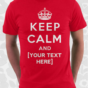 Custom Keep Calm Shirt - 100% Cotton. Mens, womens and kids sizes. Add your own custom text and personalize your shirt.