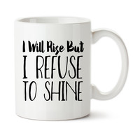 I Will Rise But I Refuse To Shine, Rise and Shine, Not A Morning Person, Hate Mornings, Grumpy Morning Person, Funny Coffee Mug, Tea