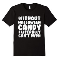 Without Halloween Candy I Literally Can't Even T-Shirt