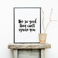 be so good,typography art,wall decor,motivational quotes,giclee art,dorm decor,home decor,be so good they can't ignore you,apartment decor