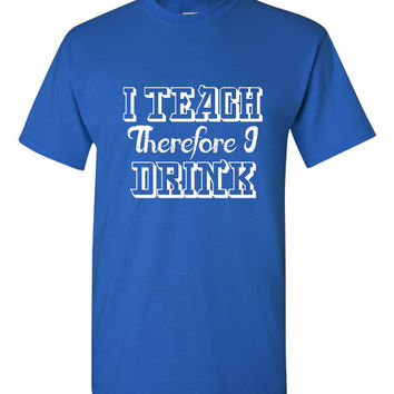 I Teach Therefore I Drink Funny Teachers T Shirt Makes Great funny T Shirt For Teachers