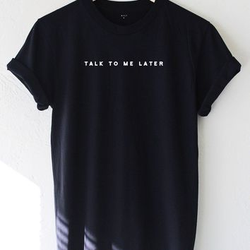 Talk To Me Later T-shirt