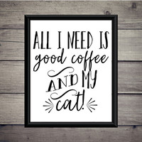 All I Need Is Good Coffee And My Cat - Home Print - Instant Download - Digital Printable - Cat - Kitten Art -Decor - Typography - Apartment