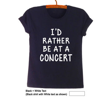 Id rather be at a concert TShirt Teen Fashion Funny Tumblr Womens Girls Mens Gifts Sassy Cute Black Tops Teenage Student College High School