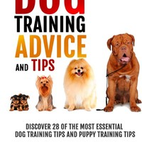 Dog Training Advice and Tips: Discover 28 of the Most Essential Dog Training Tips and Puppy Training Tips - Learn Dog Obedience Training commands and How to Handle Dog Behavior Problems