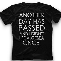Another Day Has Passed And I Didn't Use Algebra Once ! T-Shirt -=Another Day Has Passed And I Didn't Use Algebra Once Graphic -