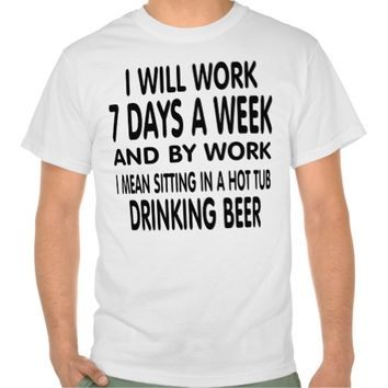 Work means sitting in a hot tub drinking beer. tshirt