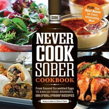 Never Cook Sober Cookbook: From Soused Scrambled Eggs to Kahlua Fudge Brownies, 100 (Fool)Proof Recipes