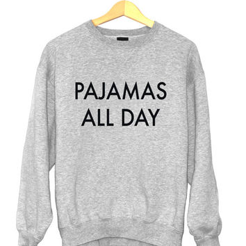 Pajamas all day sweatshirt funny slogan saying for womens girls crewneck fresh dope swag tumblr blogger