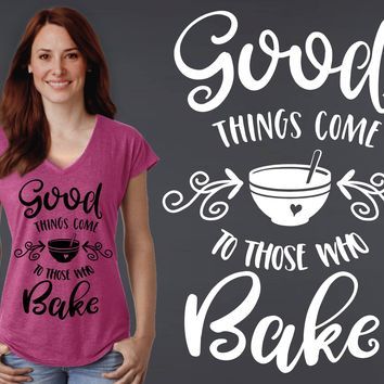 Good Things Come to Those Who Bake T-shirt