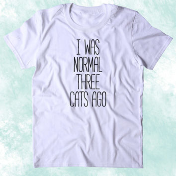I Was Normal Three Cats Ago Shirt Funny Kitten Lover Crazy Cat Lady Clothing Tumblr T-shirt