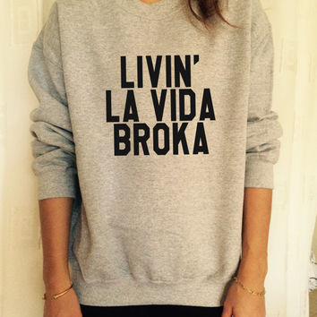 Livin la vida broka sweatshirt jumper fashion sweatshirts girls women UNISEX sweater tumblr gift funny girlfriend birthday wife blogs