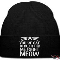 youve got to be kitten me right meow_ beanie knit hat