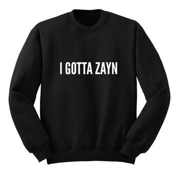 I GOTTA ZAYN Sweater, One Direction Sweatshirt, Band Shirt, Tumblr Crew Neck Sweatshirt, Music Lover Shirt, Gift for Teen Girls