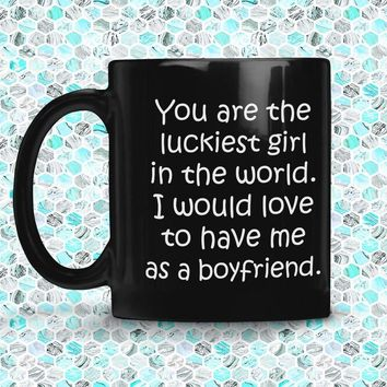 YOU ARE THE LUCKIEST GIRL From BOYFRIEND * Funny Gift for Your Girlfriend * Glossy Black Coffee Mug 11oz.
