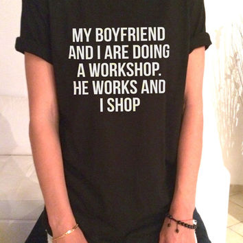 My boyfriend and i are doing workshop T-shirt Unisex womens gifts girls tumblr funny slogan fangirls shirt daughter gift cute gifts birthday