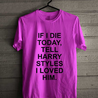 If I Die Today Tell Harry Styles I Loved him 242 Shirt For Man And Woman / Tshirt / Custom Shirt