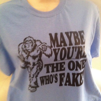 SASQUATCH BIGFOOT maybe you're the one who's fake FUNNY t-shirt available in multiple sizes and colors