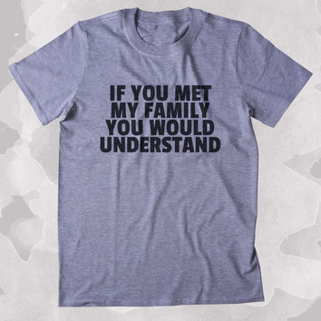 If You Met My Family You Would Understand Shirt Funny Sarcastic Mom Dad Aunt Uncle Clothing Tumblr T-shirt