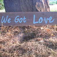 We Got Love Rustic Sign on Upcycled reclaimed Barn Wood