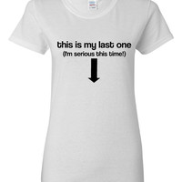 This Is My Last One Im Serious This Time Tshirt. For All Ages. Great Fan Shirt Ladies and Unisex Style Shirt.  Makes a Great Gift!!!!!