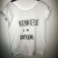 NORMAN REEDUS is my boyfriend, daryl dixon, walking dead, boondock saints, t shirt off the shoulder flowy s, m, l, xl, xxl