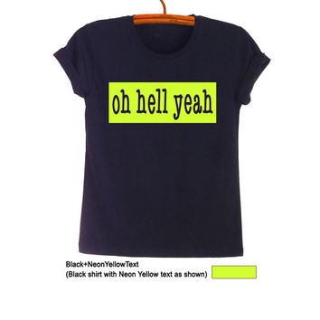 Oh Hell Yeah TShirt Teenage Fashion Funny Slogan Tee Hipster Tumblr Womens Unisex Hipster Tumblr Awesome Stuff Merch Swag Dope Street Style