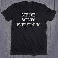 Coffee Solves Everything Slogan Funny Morning Caffeine Tumblr Tee T-shirt