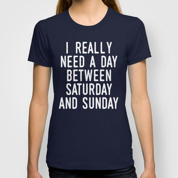 I REALLY NEED A DAY BETWEEN SATURDAY AND SUNDAY T-shirt by CreativeAngel