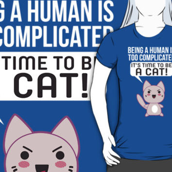 Being A Human Is Too Complicated - It's Time To Be A Cat T Shirt