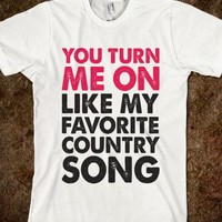 YOU TURN ME ON LIKE MY FAVORITE COUNTRY SONG