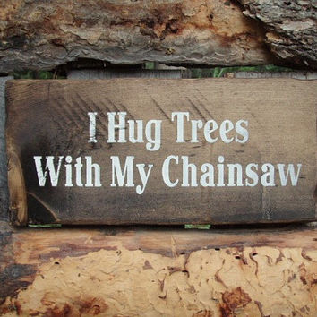 I Hug Trees With My Chainsaw Sign Logger Sign Logging Sign Lumberjack Sign Logging Decor Sawyer Sign Montana Made Wood Sign Chainsaw Sign