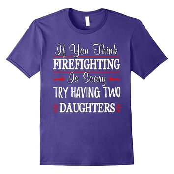 Firefighting Is Scary? Try Having Two Daughters T-Shirt